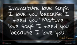 Erich Fromm quote : Immature love says 'I ...