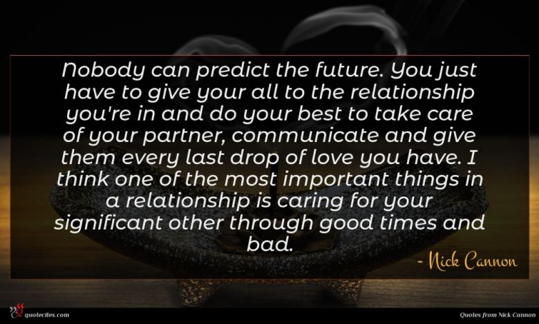 Nobody can predict the future. You just have to give your all to the relationship you're in and do your best to take care of your partner, communicate and give them every last drop of love you have. I think one of the most important things in a relationship is caring for your significant other through good times and bad.