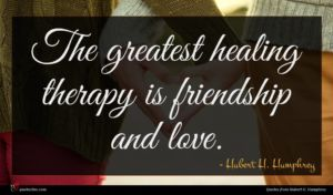 Hubert H. Humphrey quote : The greatest healing therapy ...