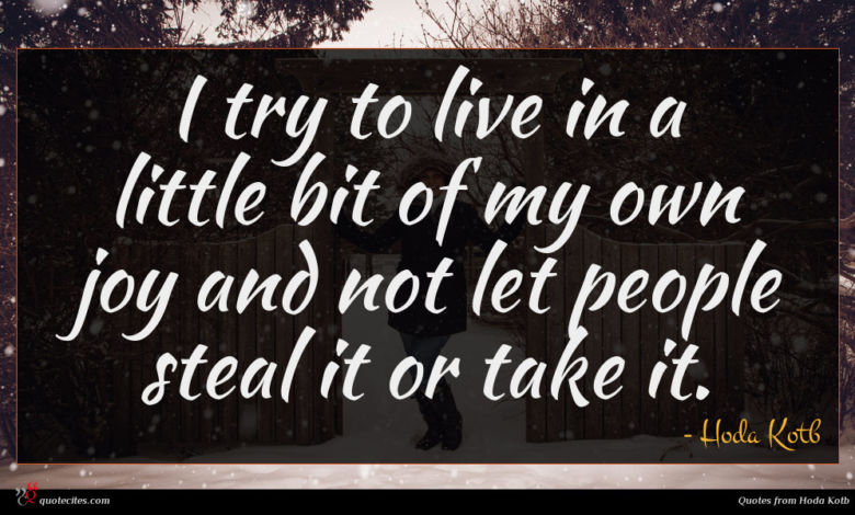 I try to live in a little bit of my own joy and not let people steal it or take it.
