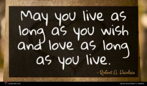 Robert A. Heinlein quote : May you live as ...