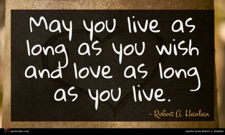 May you live as long as you wish and love as long as you live.