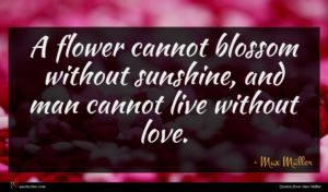 Max Müller quote : A flower cannot blossom ...