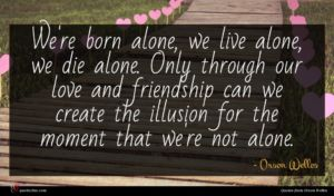 Orson Welles quote : We're born alone we ...
