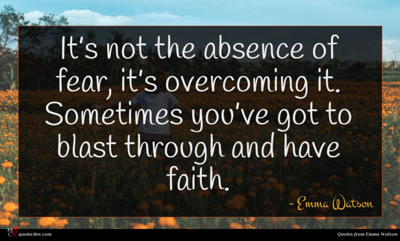 It's not the absence of fear, it's overcoming it. Sometimes you've got to blast through and have faith.