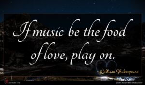 William Shakespeare quote : If music be the ...