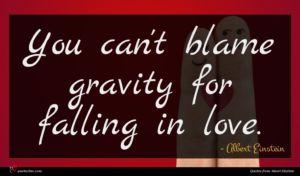 Albert Einstein quote : You can't blame gravity ...