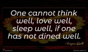 Virginia Woolf quote : One cannot think well ...