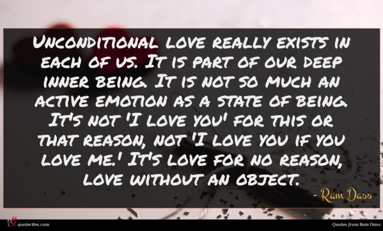 Unconditional love really exists in each of us. It is part of our deep inner being. It is not so much an active emotion as a state of being. It's not 'I love you' for this or that reason, not 'I love you if you love me.' It's love for no reason, love without an object.