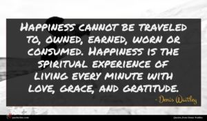 Denis Waitley quote : Happiness cannot be traveled ...