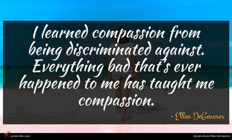 I learned compassion from being discriminated against. Everything bad that's ever happened to me has taught me compassion.