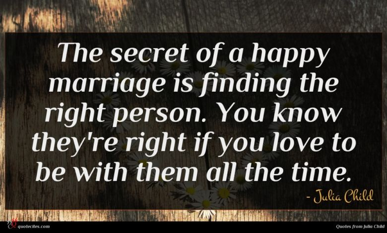 The secret of a happy marriage is finding the right person. You know they're right if you love to be with them all the time.