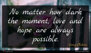 George Chakiris quote : No matter how dark ...