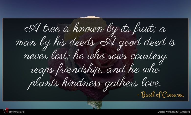 A tree is known by its fruit; a man by his deeds. A good deed is never lost; he who sows courtesy reaps friendship, and he who plants kindness gathers love.