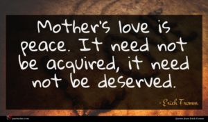 Erich Fromm quote : Mother's love is peace ...
