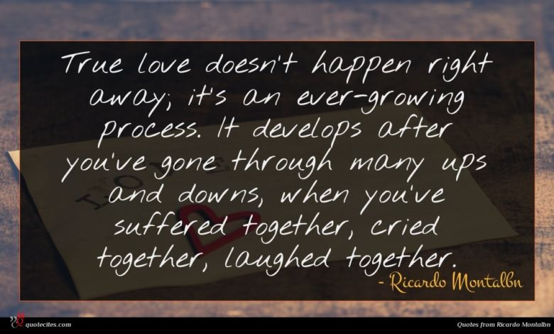 True love doesn't happen right away; it's an ever-growing process. It develops after you've gone through many ups and downs, when you've suffered together, cried together, laughed together.