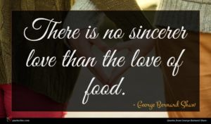 George Bernard Shaw quote : There is no sincerer ...