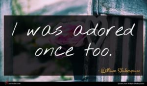 William Shakespeare quote : I was adored once ...
