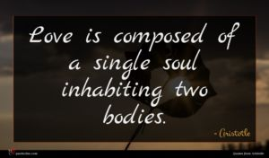 Aristotle quote : Love is composed of ...