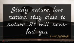 Frank Lloyd Wright quote : Study nature love nature ...