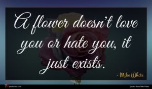 Mike White quote : A flower doesn't love ...