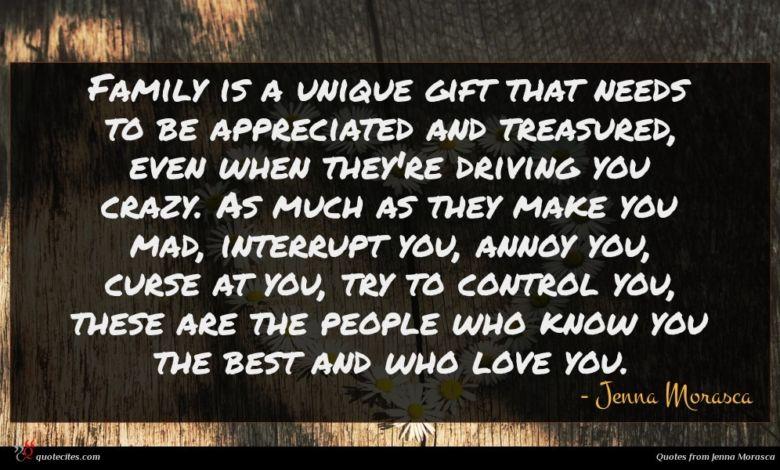 Family is a unique gift that needs to be appreciated and treasured, even when they're driving you crazy. As much as they make you mad, interrupt you, annoy you, curse at you, try to control you, these are the people who know you the best and who love you.