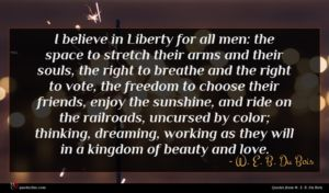 W. E. B. Du Bois quote : I believe in Liberty ...