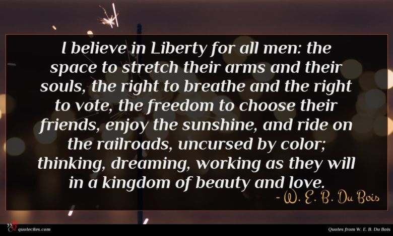 I believe in Liberty for all men: the space to stretch their arms and their souls, the right to breathe and the right to vote, the freedom to choose their friends, enjoy the sunshine, and ride on the railroads, uncursed by color; thinking, dreaming, working as they will in a kingdom of beauty and love.