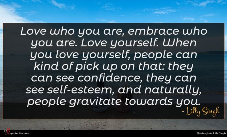 Love who you are, embrace who you are. Love yourself. When you love yourself, people can kind of pick up on that: they can see confidence, they can see self-esteem, and naturally, people gravitate towards you.