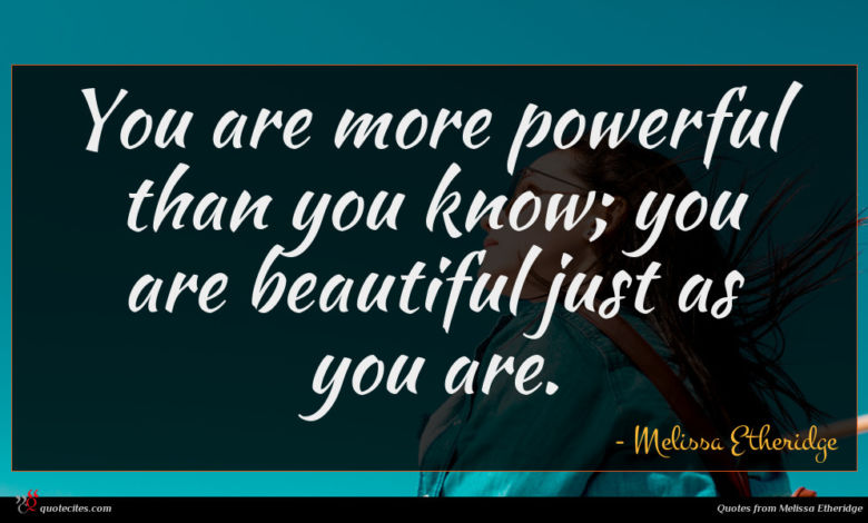 You are more powerful than you know; you are beautiful just as you are.