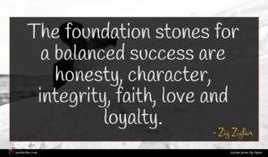 Zig Ziglar quote : The foundation stones for ...