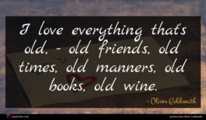 Oliver Goldsmith quote : I love everything that's ...