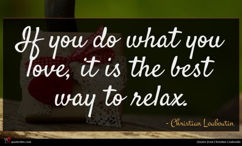 If you do what you love, it is the best way to relax.