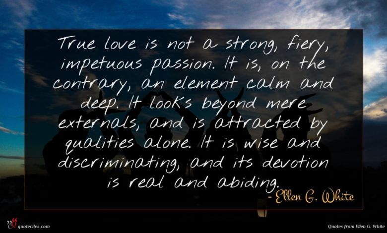 True love is not a strong, fiery, impetuous passion. It is, on the contrary, an element calm and deep. It looks beyond mere externals, and is attracted by qualities alone. It is wise and discriminating, and its devotion is real and abiding.