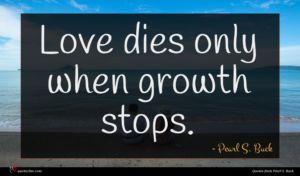Pearl S. Buck quote : Love dies only when ...