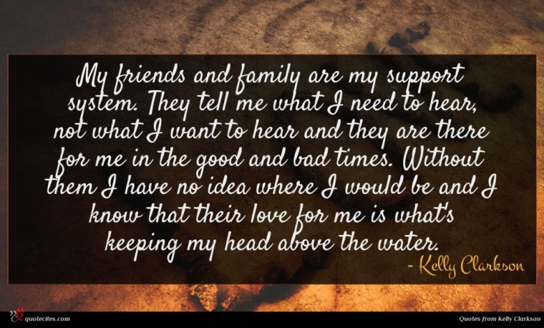 My friends and family are my support system. They tell me what I need to hear, not what I want to hear and they are there for me in the good and bad times. Without them I have no idea where I would be and I know that their love for me is what's keeping my head above the water.