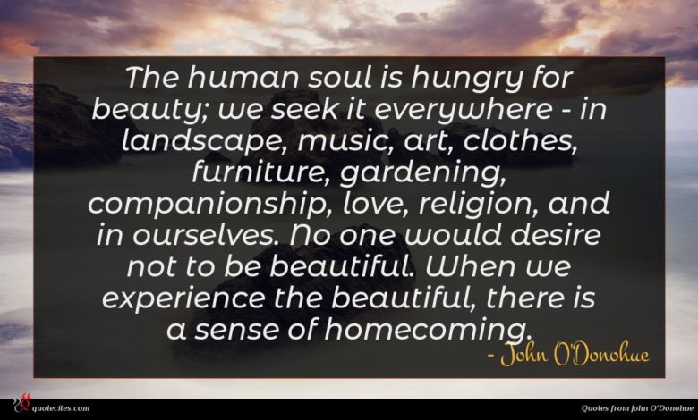The human soul is hungry for beauty; we seek it everywhere - in landscape, music, art, clothes, furniture, gardening, companionship, love, religion, and in ourselves. No one would desire not to be beautiful. When we experience the beautiful, there is a sense of homecoming.