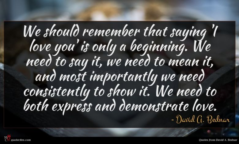 We should remember that saying 'I love you' is only a beginning. We need to say it, we need to mean it, and most importantly we need consistently to show it. We need to both express and demonstrate love.