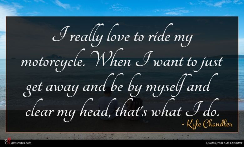 I really love to ride my motorcycle. When I want to just get away and be by myself and clear my head, that's what I do.