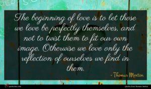 Thomas Merton quote : The beginning of love ...
