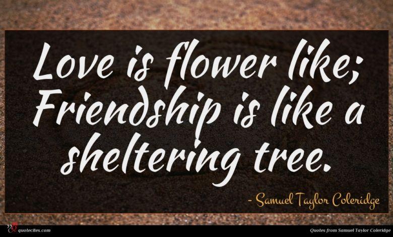 Love is flower like; Friendship is like a sheltering tree.