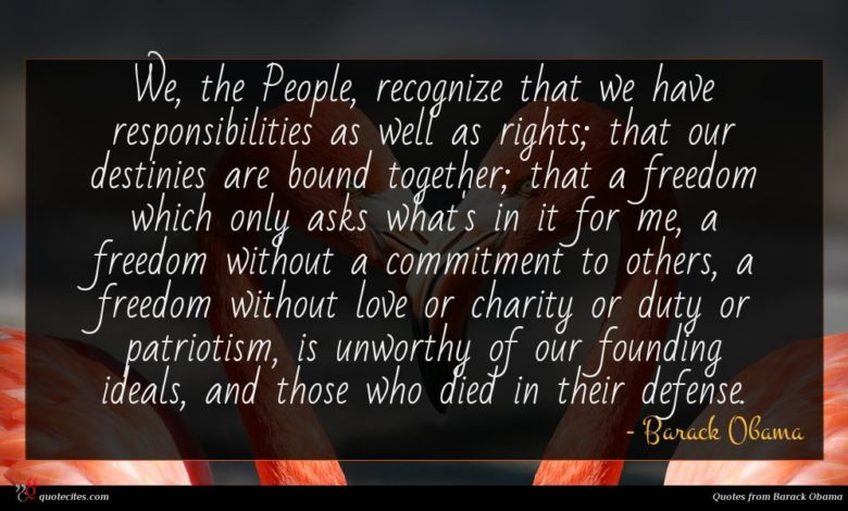 We, the People, recognize that we have responsibilities as well as rights; that our destinies are bound together; that a freedom which only asks what's in it for me, a freedom without a commitment to others, a freedom without love or charity or duty or patriotism, is unworthy of our founding ideals, and those who died in their defense.