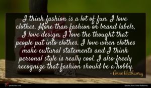 Anne Hathaway quote : I think fashion is ...