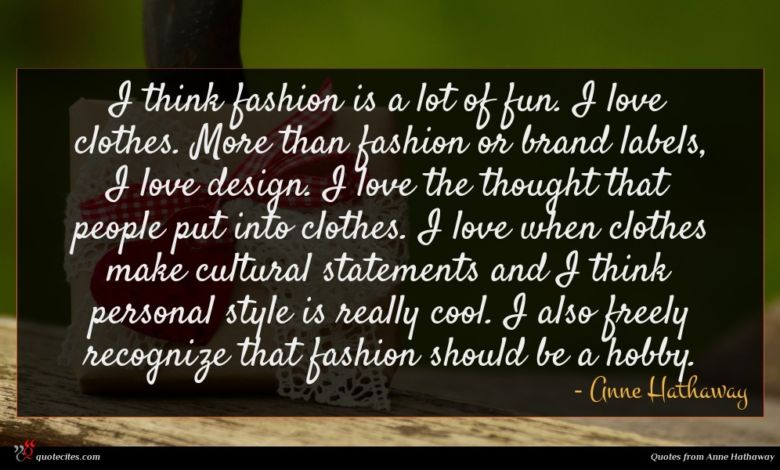 I think fashion is a lot of fun. I love clothes. More than fashion or brand labels, I love design. I love the thought that people put into clothes. I love when clothes make cultural statements and I think personal style is really cool. I also freely recognize that fashion should be a hobby.