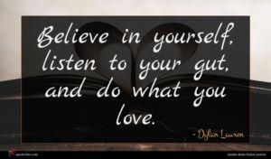 Dylan Lauren quote : Believe in yourself listen ...
