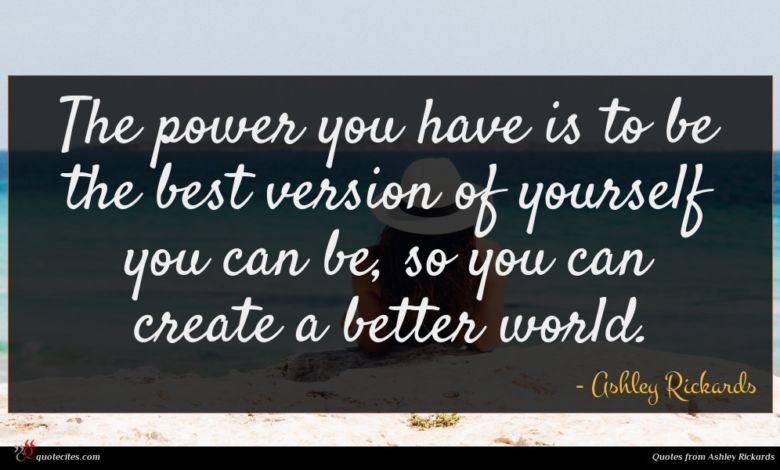The power you have is to be the best version of yourself you can be, so you can create a better world.