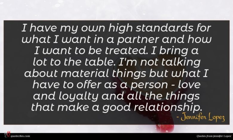 I have my own high standards for what I want in a partner and how I want to be treated. I bring a lot to the table. I'm not talking about material things but what I have to offer as a person - love and loyalty and all the things that make a good relationship.