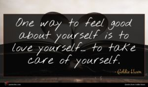 Goldie Hawn quote : One way to feel ...