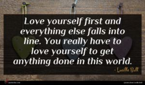 Lucille Ball quote : Love yourself first and ...