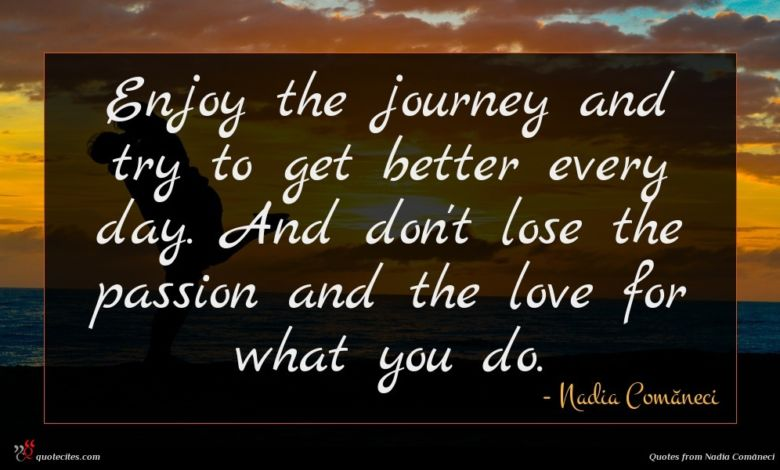 Enjoy the journey and try to get better every day. And don't lose the passion and the love for what you do.